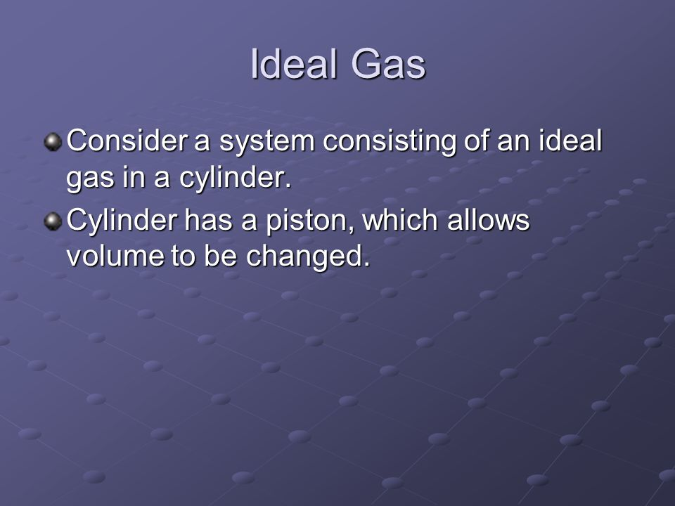 Ideal Gas Consider a system consisting of an ideal gas in a cylinder.