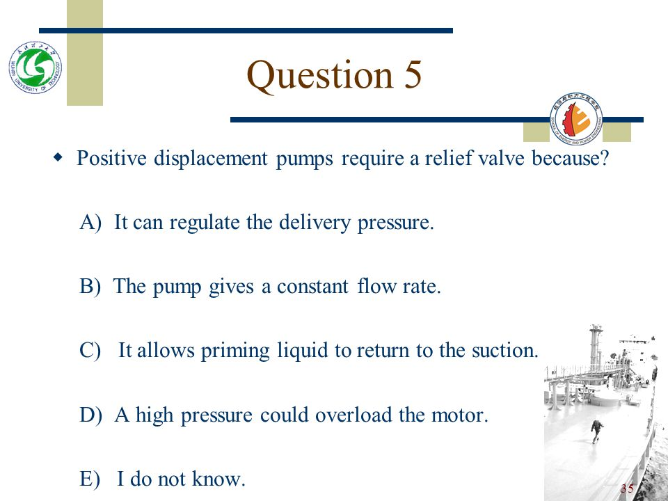34 Question 4 Positive displacement pumps require a relief valve because.