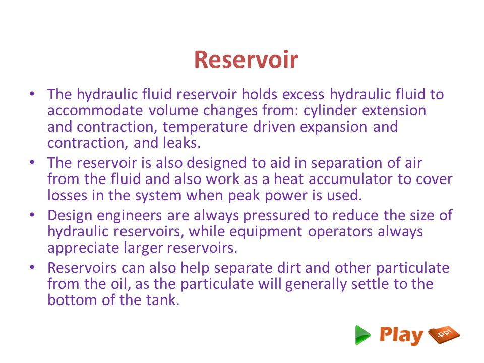 Reservoir The hydraulic fluid reservoir holds excess hydraulic fluid to accommodate volume changes from: cylinder extension and contraction, temperature driven expansion and contraction, and leaks.