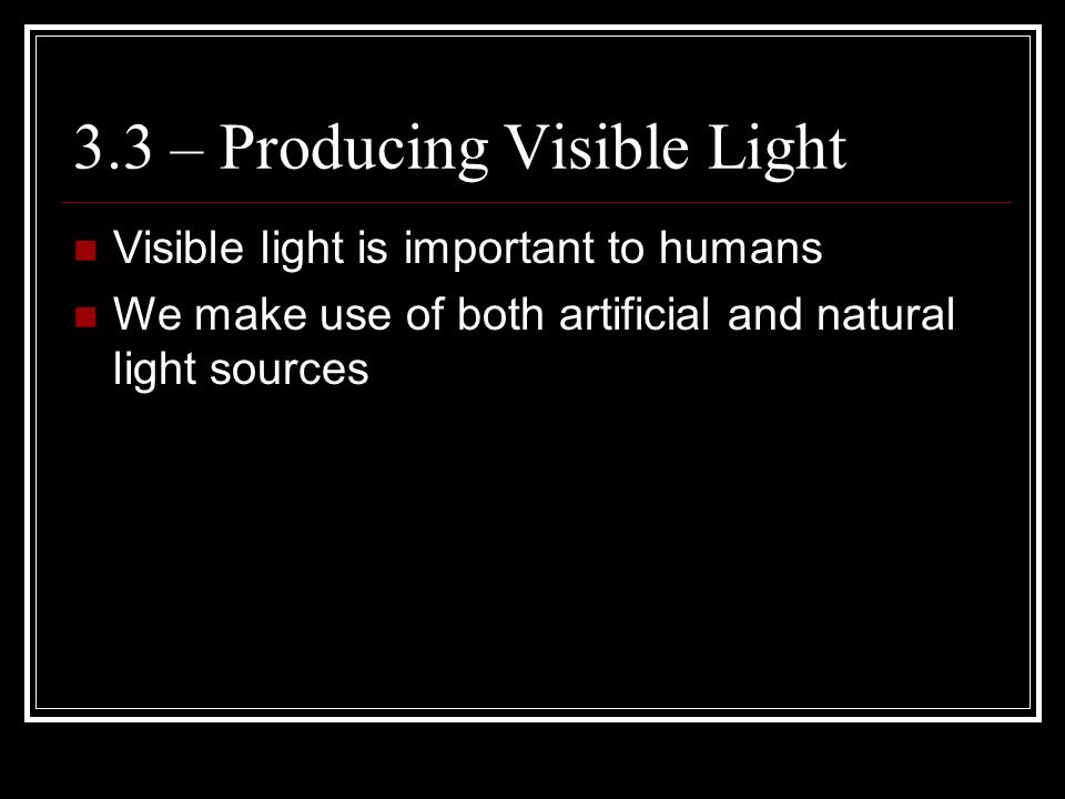 3.3 – Producing Visible Light Visible light is important to humans We make use of both artificial and natural light sources