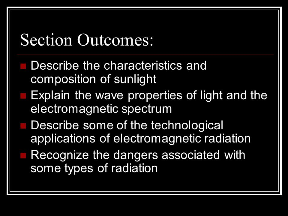 Section Outcomes: Describe the characteristics and composition of sunlight Explain the wave properties of light and the electromagnetic spectrum Describe some of the technological applications of electromagnetic radiation Recognize the dangers associated with some types of radiation