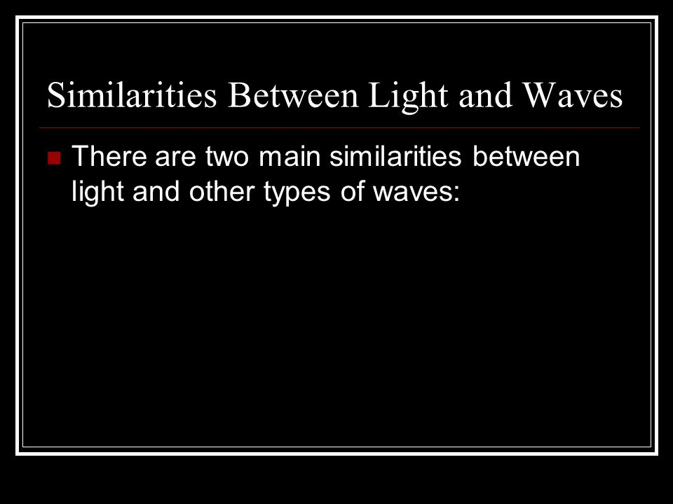 Similarities Between Light and Waves There are two main similarities between light and other types of waves: