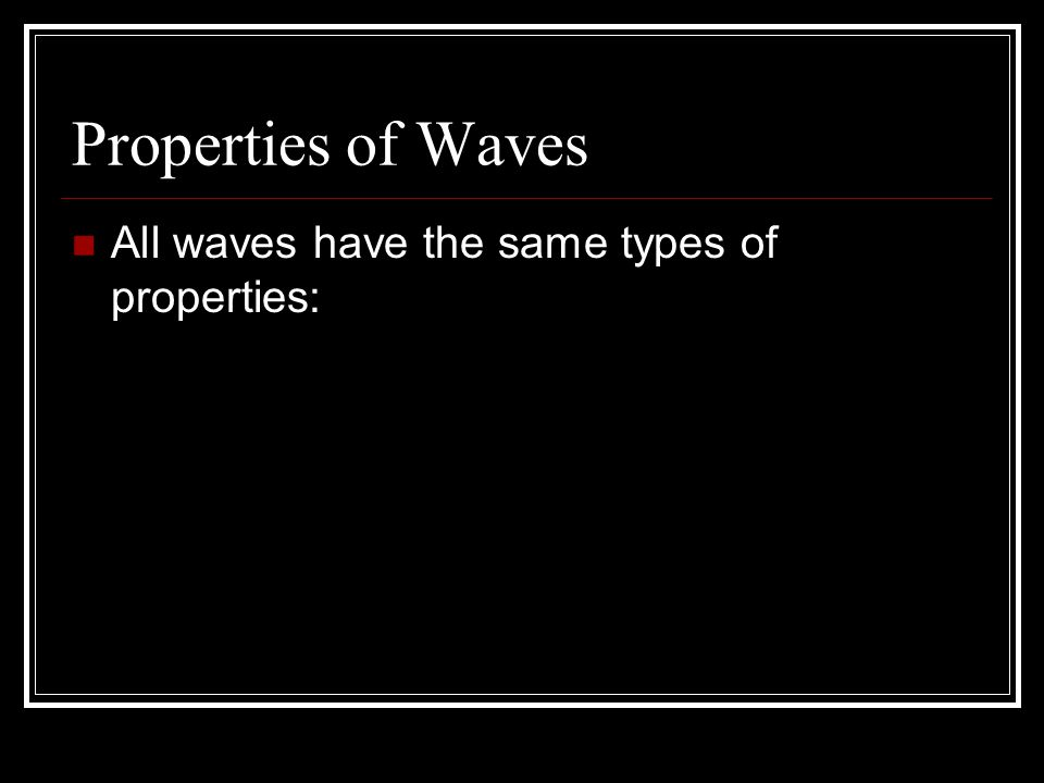 Properties of Waves All waves have the same types of properties: