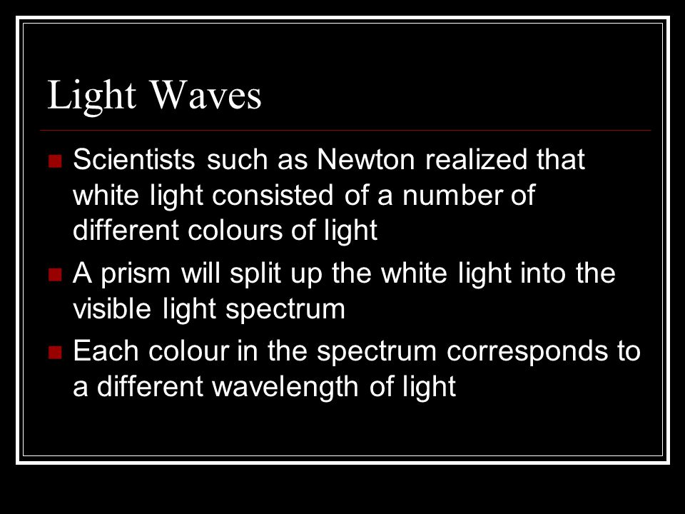 Light Waves Scientists such as Newton realized that white light consisted of a number of different colours of light A prism will split up the white light into the visible light spectrum Each colour in the spectrum corresponds to a different wavelength of light