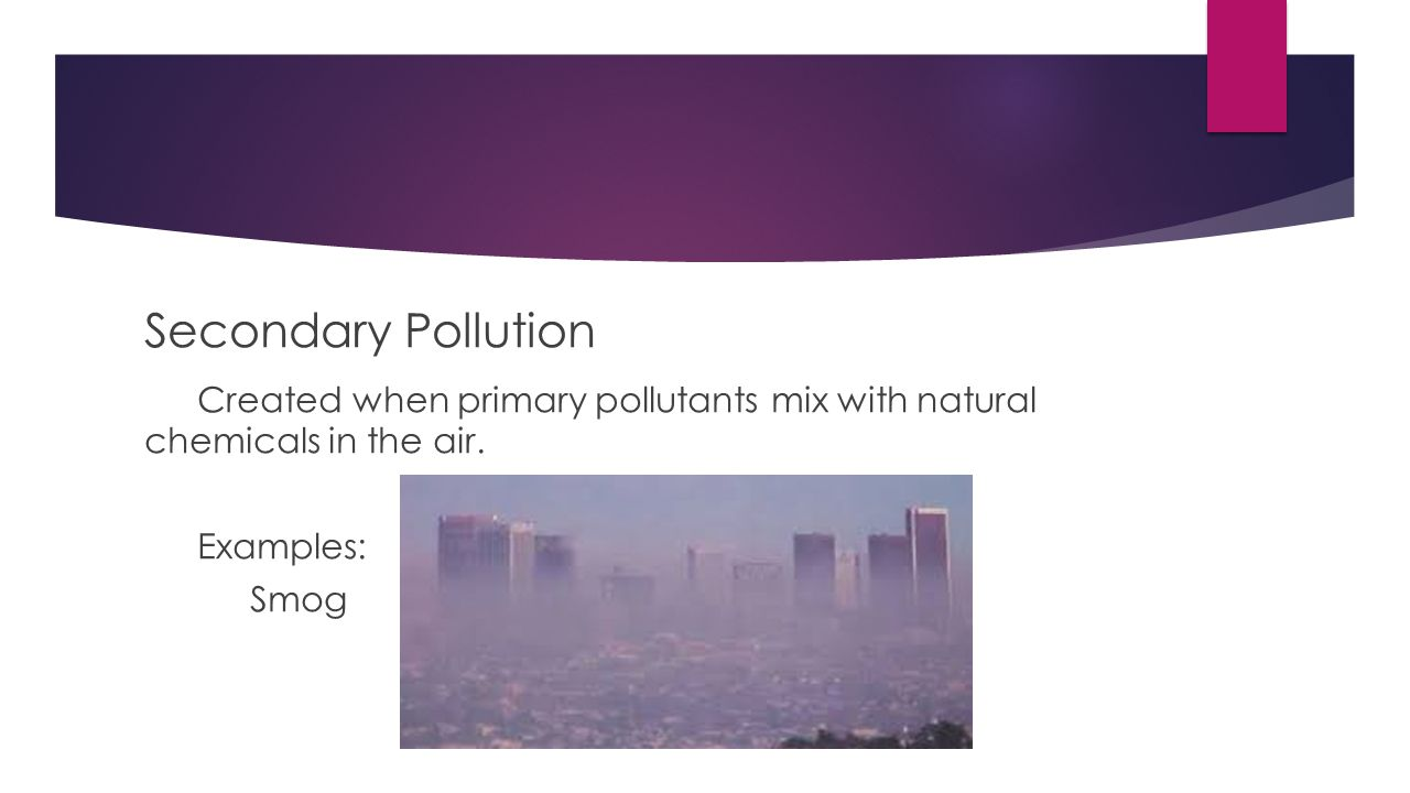Secondary Pollution Created when primary pollutants mix with natural chemicals in the air.
