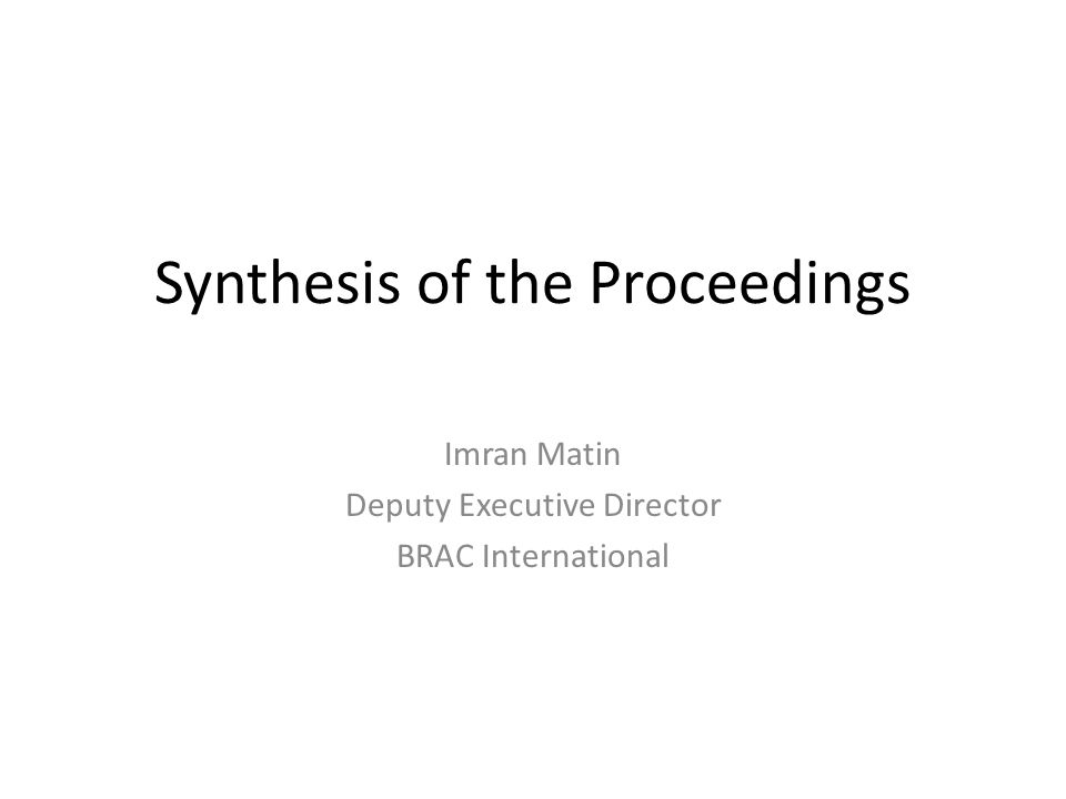 Synthesis of the Proceedings Imran Matin Deputy Executive Director BRAC International