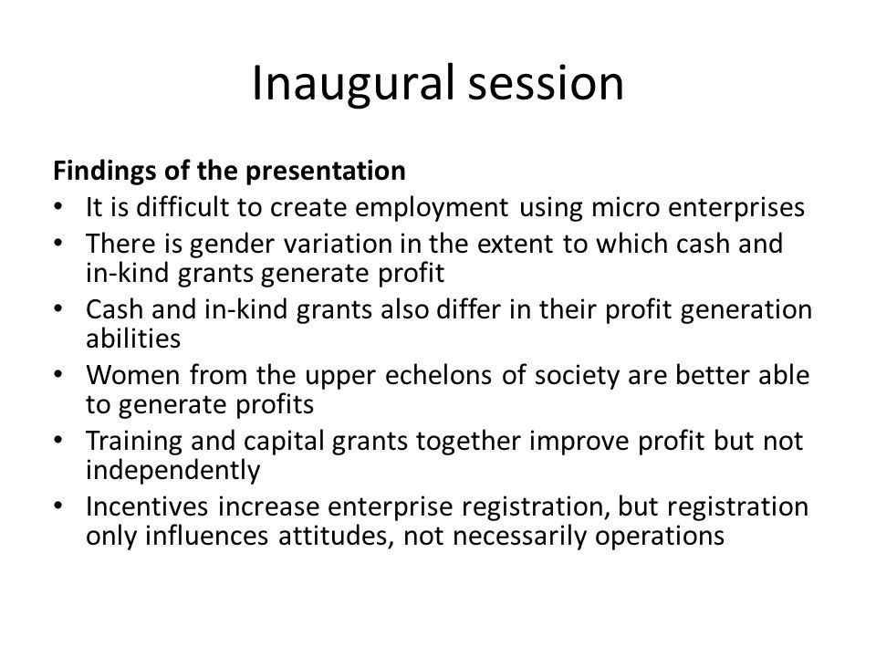 Inaugural session Findings of the presentation It is difficult to create employment using micro enterprises There is gender variation in the extent to which cash and in-kind grants generate profit Cash and in-kind grants also differ in their profit generation abilities Women from the upper echelons of society are better able to generate profits Training and capital grants together improve profit but not independently Incentives increase enterprise registration, but registration only influences attitudes, not necessarily operations