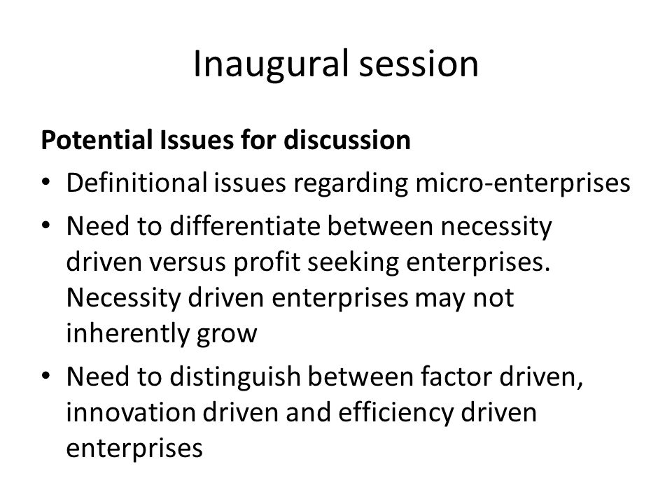 Potential Issues for discussion Definitional issues regarding micro-enterprises Need to differentiate between necessity driven versus profit seeking enterprises.