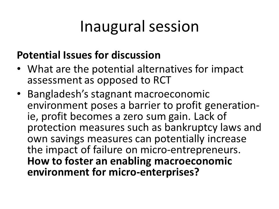 Potential Issues for discussion What are the potential alternatives for impact assessment as opposed to RCT Bangladesh's stagnant macroeconomic environment poses a barrier to profit generation- ie, profit becomes a zero sum gain.