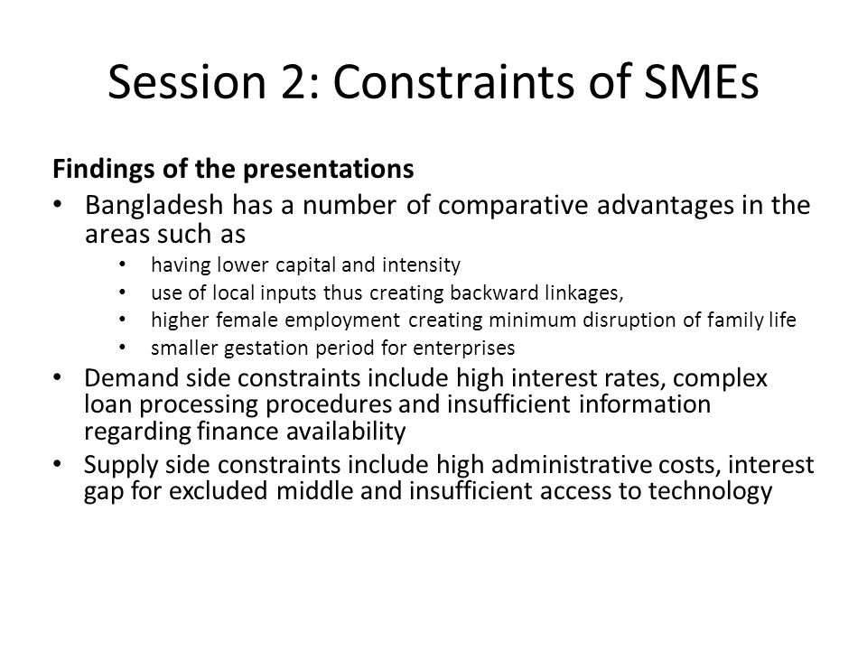 Session 2: Constraints of SMEs Findings of the presentations Bangladesh has a number of comparative advantages in the areas such as having lower capital and intensity use of local inputs thus creating backward linkages, higher female employment creating minimum disruption of family life smaller gestation period for enterprises Demand side constraints include high interest rates, complex loan processing procedures and insufficient information regarding finance availability Supply side constraints include high administrative costs, interest gap for excluded middle and insufficient access to technology