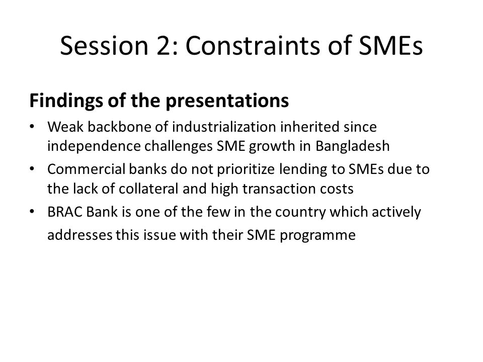 Session 2: Constraints of SMEs Findings of the presentations Weak backbone of industrialization inherited since independence challenges SME growth in Bangladesh Commercial banks do not prioritize lending to SMEs due to the lack of collateral and high transaction costs BRAC Bank is one of the few in the country which actively addresses this issue with their SME programme