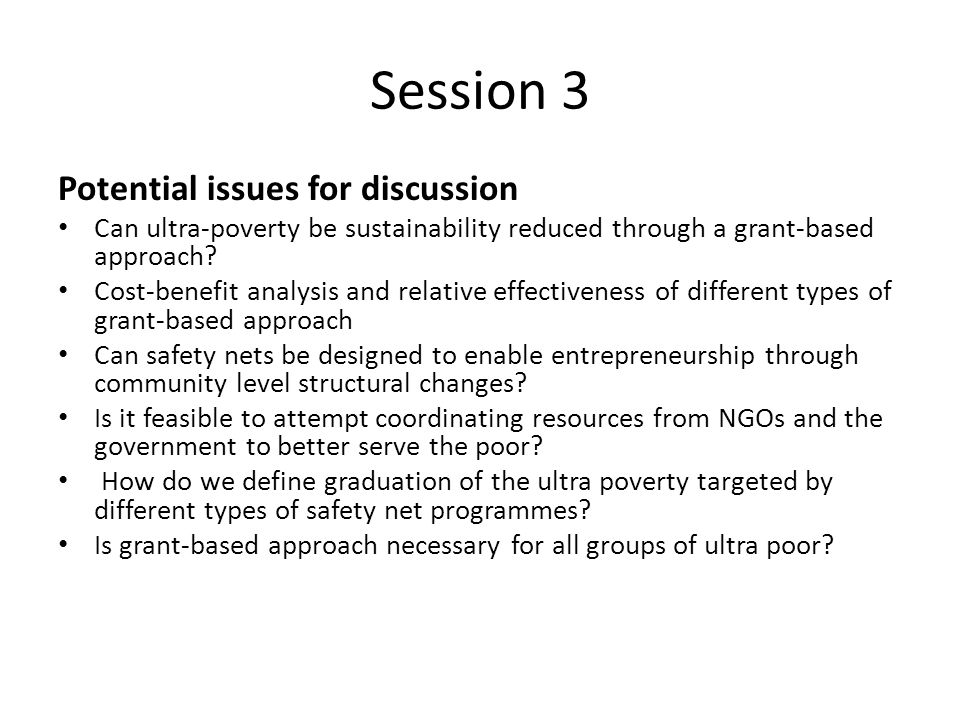Session 3 Potential issues for discussion Can ultra-poverty be sustainability reduced through a grant-based approach.