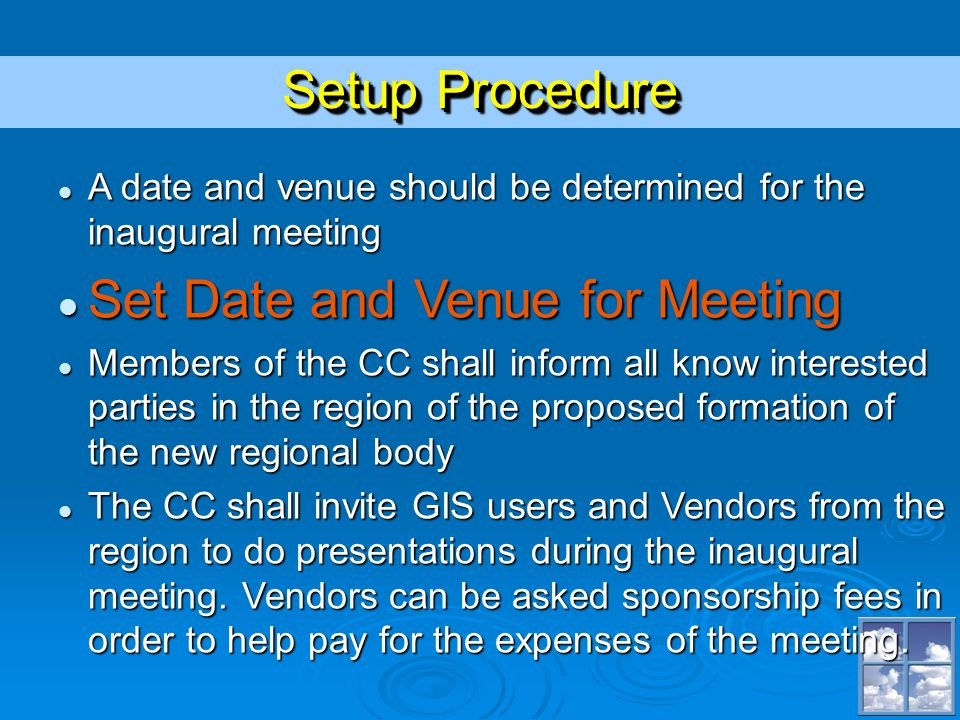 Setup Procedure A date and venue should be determined for the inaugural meeting A date and venue should be determined for the inaugural meeting Set Date and Venue for Meeting Set Date and Venue for Meeting Members of the CC shall inform all know interested parties in the region of the proposed formation of the new regional body Members of the CC shall inform all know interested parties in the region of the proposed formation of the new regional body The CC shall invite GIS users and Vendors from the region to do presentations during the inaugural meeting.
