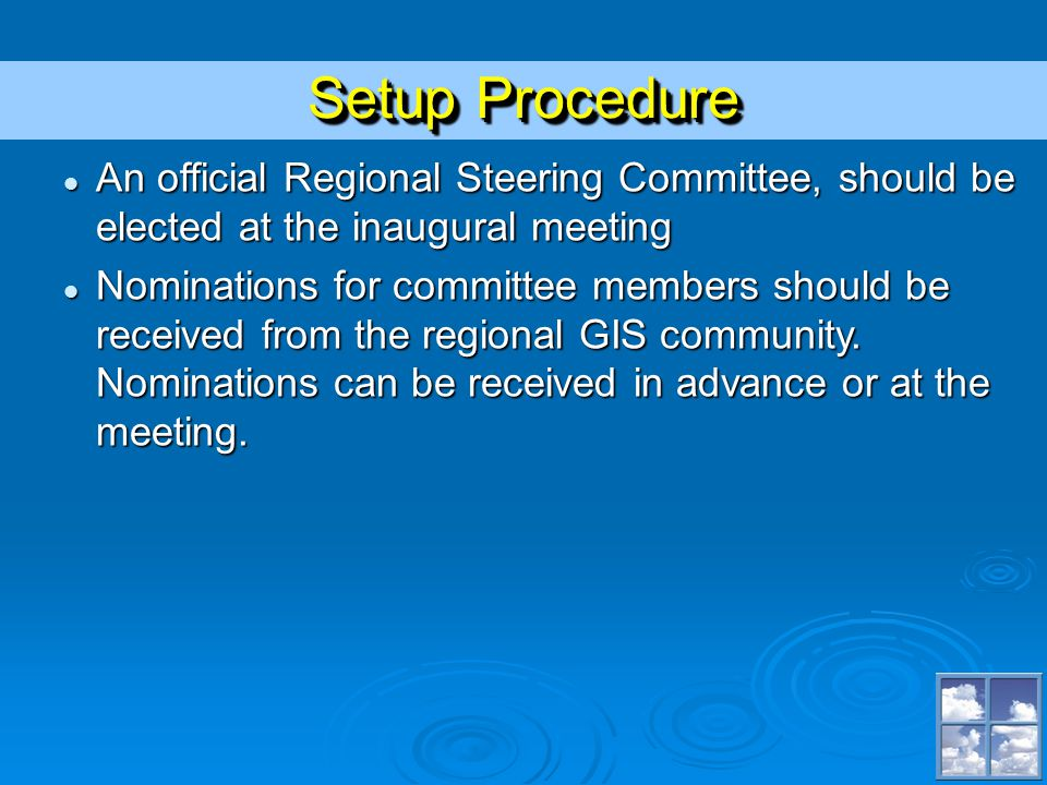 Setup Procedure An official Regional Steering Committee, should be elected at the inaugural meeting An official Regional Steering Committee, should be elected at the inaugural meeting Nominations for committee members should be received from the regional GIS community.