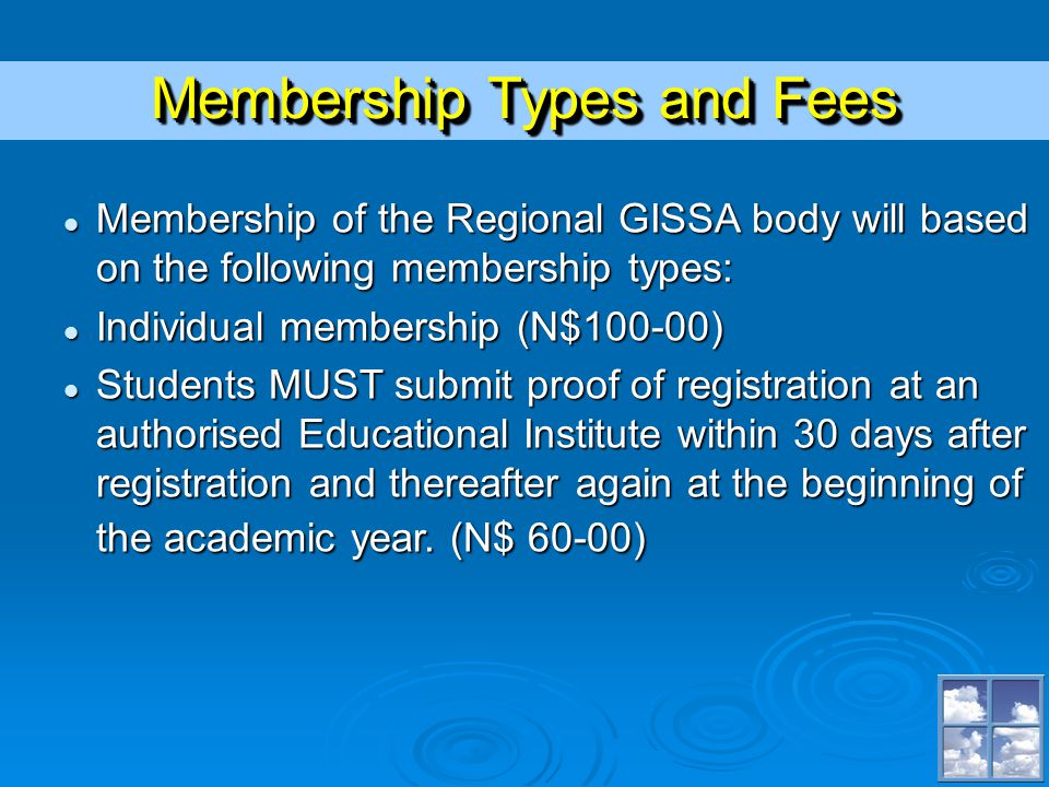 Membership Types and Fees Membership of the Regional GISSA body will based on the following membership types: Membership of the Regional GISSA body will based on the following membership types: Individual membership (N$100-00) Individual membership (N$100-00) Students MUST submit proof of registration at an authorised Educational Institute within 30 days after registration and thereafter again at the beginning of the academic year.
