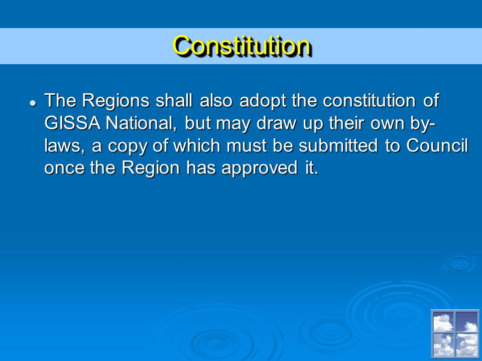 ConstitutionConstitution The Regions shall also adopt the constitution of GISSA National, but may draw up their own by- laws, a copy of which must be submitted to Council once the Region has approved it.