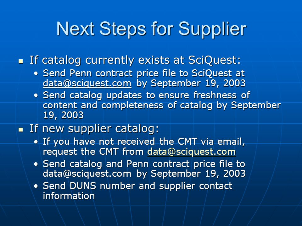 Next Steps for Supplier If catalog currently exists at SciQuest: If catalog currently exists at SciQuest: Send Penn contract price file to SciQuest at by September 19, 2003Send Penn contract price file to SciQuest at by September 19, 2003 Send catalog updates to ensure freshness of content and completeness of catalog by September 19, 2003Send catalog updates to ensure freshness of content and completeness of catalog by September 19, 2003 If new supplier catalog: If new supplier catalog: If you have not received the CMT via  , request the CMT from you have not received the CMT via  , request the CMT from Send catalog and Penn contract price file to by September 19, 2003Send catalog and Penn contract price file to by September 19, 2003 Send DUNS number and supplier contact informationSend DUNS number and supplier contact information