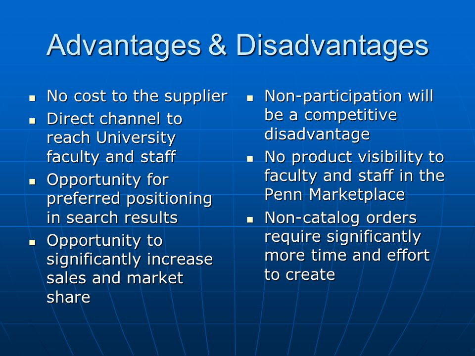 Advantages & Disadvantages No cost to the supplier No cost to the supplier Direct channel to reach University faculty and staff Direct channel to reach University faculty and staff Opportunity for preferred positioning in search results Opportunity for preferred positioning in search results Opportunity to significantly increase sales and market share Opportunity to significantly increase sales and market share Non-participation will be a competitive disadvantage Non-participation will be a competitive disadvantage No product visibility to faculty and staff in the Penn Marketplace No product visibility to faculty and staff in the Penn Marketplace Non-catalog orders require significantly more time and effort to create Non-catalog orders require significantly more time and effort to create