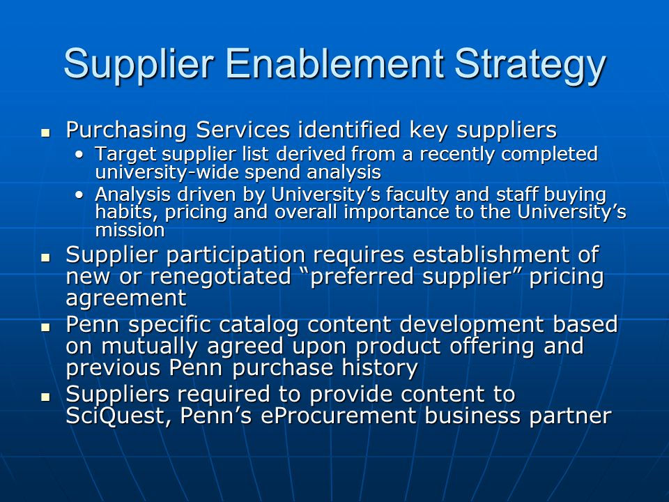 Supplier Enablement Strategy Purchasing Services identified key suppliers Purchasing Services identified key suppliers Target supplier list derived from a recently completed university-wide spend analysisTarget supplier list derived from a recently completed university-wide spend analysis Analysis driven by University's faculty and staff buying habits, pricing and overall importance to the University's missionAnalysis driven by University's faculty and staff buying habits, pricing and overall importance to the University's mission Supplier participation requires establishment of new or renegotiated preferred supplier pricing agreement Supplier participation requires establishment of new or renegotiated preferred supplier pricing agreement Penn specific catalog content development based on mutually agreed upon product offering and previous Penn purchase history Penn specific catalog content development based on mutually agreed upon product offering and previous Penn purchase history Suppliers required to provide content to SciQuest, Penn's eProcurement business partner Suppliers required to provide content to SciQuest, Penn's eProcurement business partner