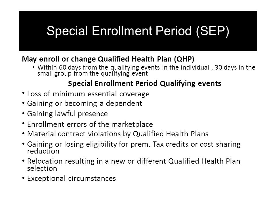 Special Enrollment Period (SEP) May enroll or change Qualified Health Plan (QHP) Within 60 days from the qualifying events in the individual, 30 days in the small group from the qualifying event Special Enrollment Period Qualifying events Loss of minimum essential coverage Gaining or becoming a dependent Gaining lawful presence Enrollment errors of the marketplace Material contract violations by Qualified Health Plans Gaining or losing eligibility for prem.