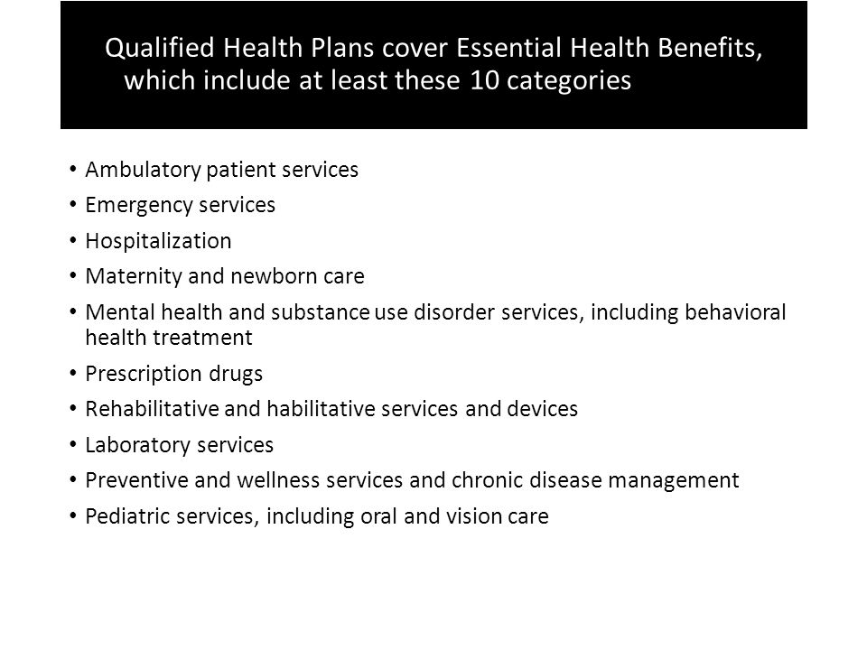 Qualified Health Plans cover Essential Health Benefits Qualified Health Plans cover Essential Health Benefits, which include at least these 10 categories these 10 categories Ambulatory patient services Emergency services Hospitalization Maternity and newborn care Mental health and substance use disorder services, including behavioral health treatment Prescription drugs Rehabilitative and habilitative services and devices Laboratory services Preventive and wellness services and chronic disease management Pediatric services, including oral and vision care