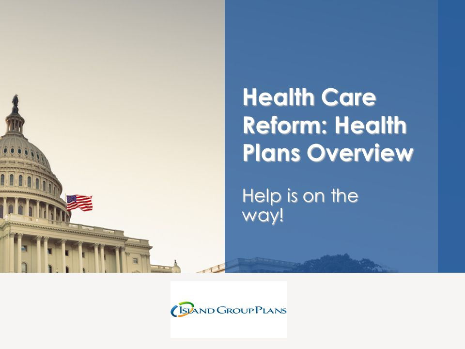 Help is on the way! Health Care Reform: Health Plans Overview