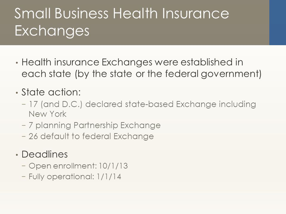 Small Business Health Insurance Exchanges Health insurance Exchanges were established in each state (by the state or the federal government) State action: − 17 (and D.C.) declared state-based Exchange including New York − 7 planning Partnership Exchange − 26 default to federal Exchange Deadlines − Open enrollment: 10/1/13 − Fully operational: 1/1/14
