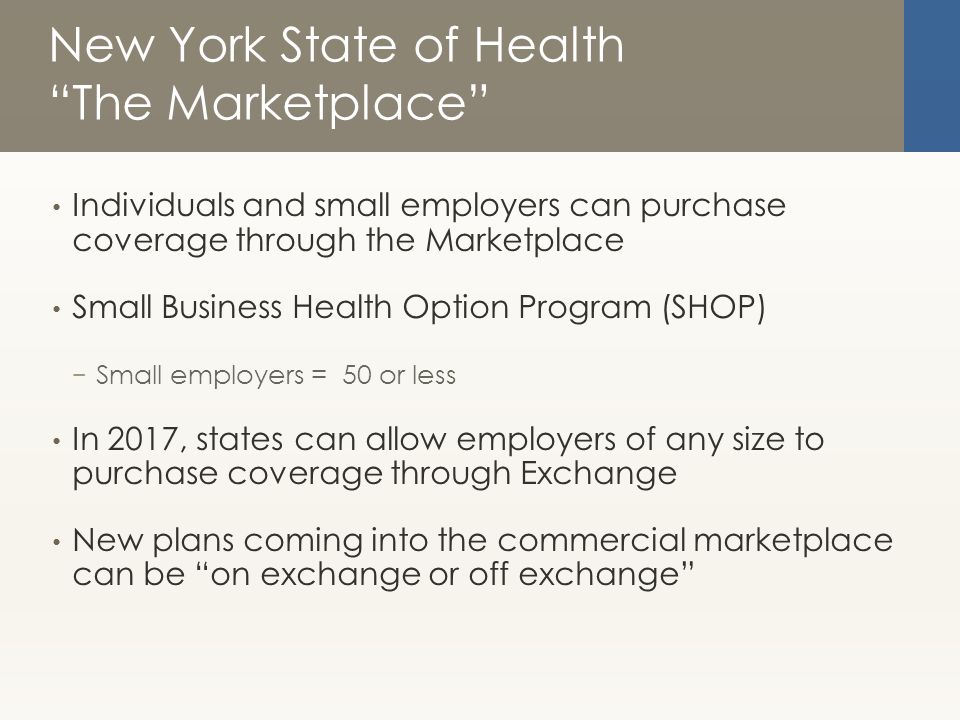New York State of Health The Marketplace Individuals and small employers can purchase coverage through the Marketplace Small Business Health Option Program (SHOP) − Small employers = 50 or less In 2017, states can allow employers of any size to purchase coverage through Exchange New plans coming into the commercial marketplace can be on exchange or off exchange