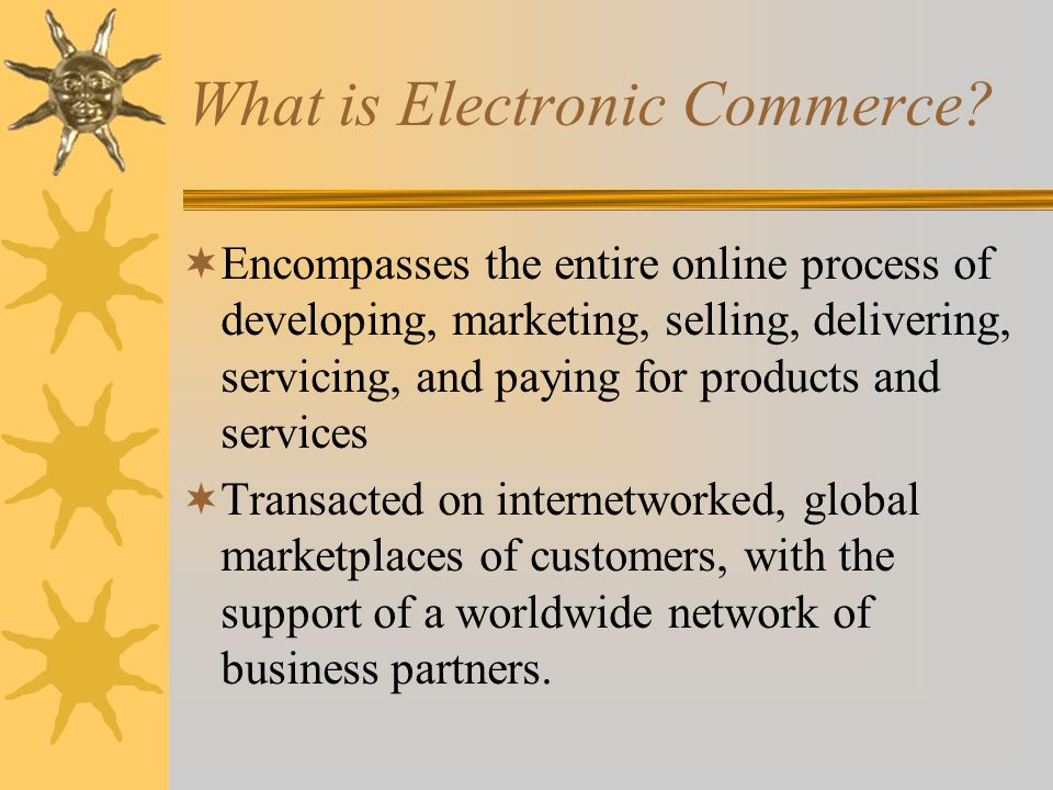 e-Commerce Success Factors  Selection and Value – attractive product selections, competitive prices, satisfaction guarantees, and customer support after the sale  Performance and Service – fast, easy navigation, shopping, and purchasing, and prompt shipping and delivery