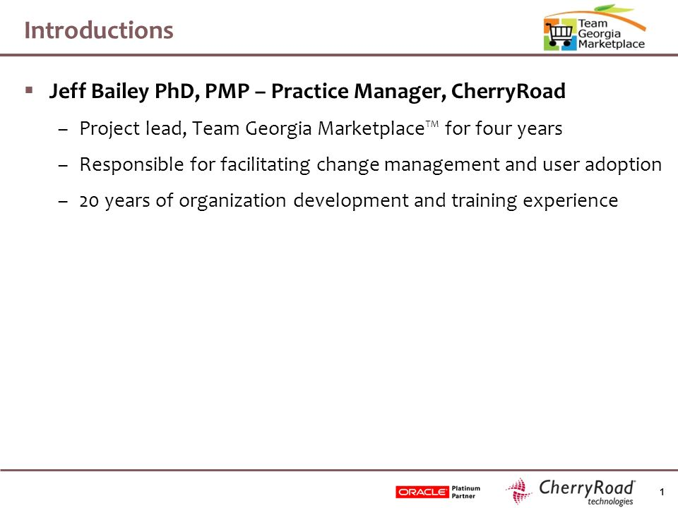 1 Introductions  Jeff Bailey PhD, PMP – Practice Manager, CherryRoad –Project lead, Team Georgia Marketplace™ for four years –Responsible for facilitating change management and user adoption –20 years of organization development and training experience