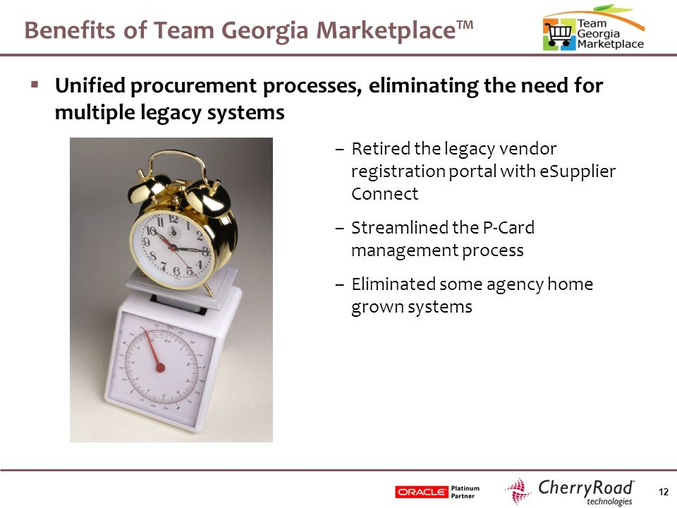 12 Benefits of Team Georgia Marketplace™  Unified procurement processes, eliminating the need for multiple legacy systems –Retired the legacy vendor registration portal with eSupplier Connect –Streamlined the P-Card management process –Eliminated some agency home grown systems