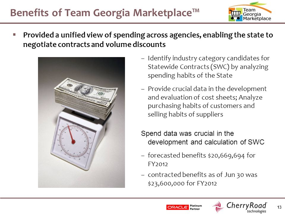 13 Benefits of Team Georgia Marketplace™  Provided a unified view of spending across agencies, enabling the state to negotiate contracts and volume discounts –Identify industry category candidates for Statewide Contracts (SWC) by analyzing spending habits of the State –Provide crucial data in the development and evaluation of cost sheets; Analyze purchasing habits of customers and selling habits of suppliers Spend data was crucial in the development and calculation of SWC –forecasted benefits $20,669,694 for FY2012 –contracted benefits as of Jun 30 was $23,600,000 for FY2012