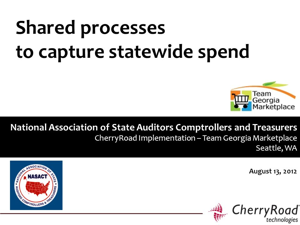 August 13, 2012 National Association of State Auditors Comptrollers and Treasurers CherryRoad Implementation – Team Georgia Marketplace Seattle, WA Shared processes to capture statewide spend