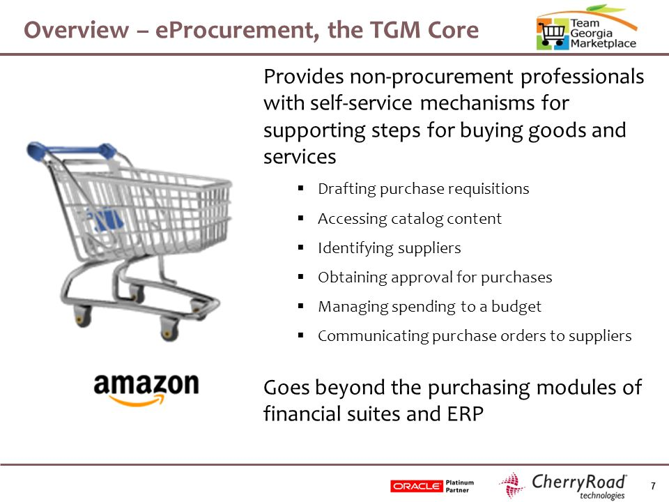 7 Overview – eProcurement, the TGM Core Provides non-procurement professionals with self-service mechanisms for supporting steps for buying goods and services  Drafting purchase requisitions  Accessing catalog content  Identifying suppliers  Obtaining approval for purchases  Managing spending to a budget  Communicating purchase orders to suppliers Goes beyond the purchasing modules of financial suites and ERP