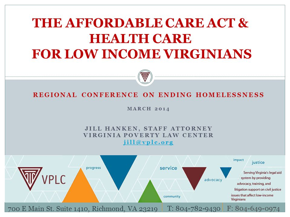 REGIONAL CONFERENCE ON ENDING HOMELESSNESS MARCH 2014 JILL HANKEN, STAFF ATTORNEY VIRGINIA POVERTY LAW CENTER THE AFFORDABLE CARE ACT & HEALTH CARE FOR LOW INCOME VIRGINIANS 700 E Main St.