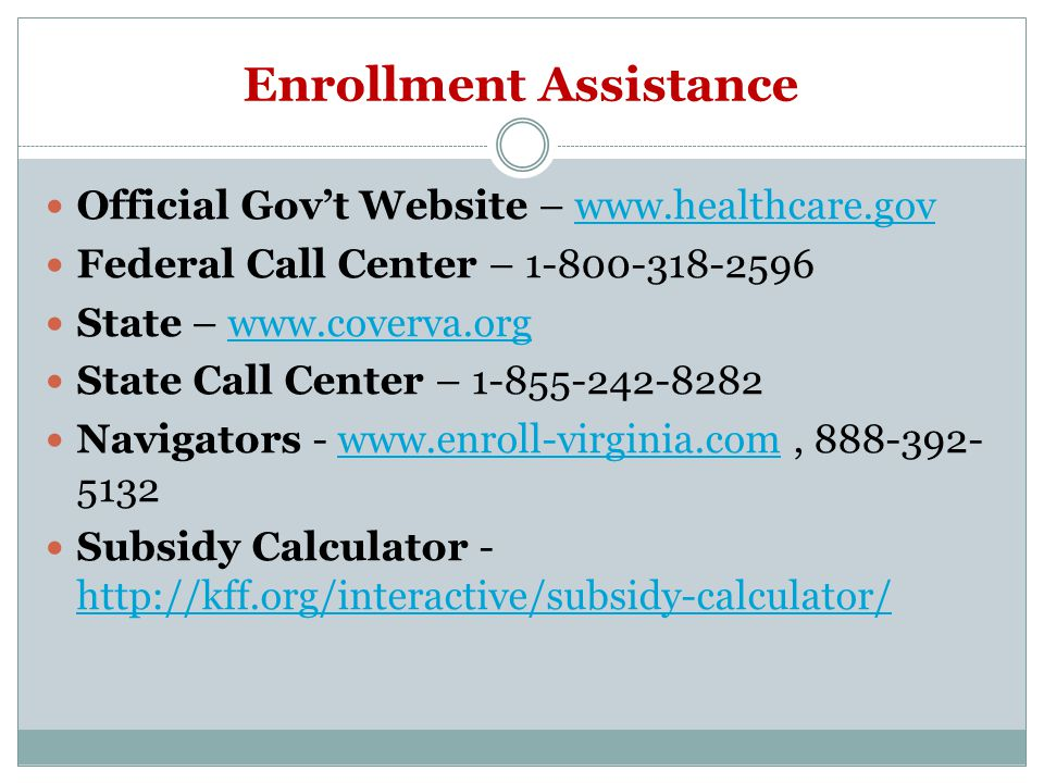 Enrollment Assistance Official Gov't Website –   Federal Call Center – State –   State Call Center – Navigators www.enroll-virginia.com Subsidy Calculator -