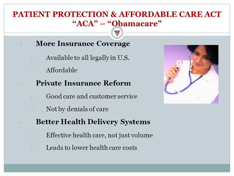 PATIENT PROTECTION & AFFORDABLE CARE ACT ACA – Obamacare More Insurance Coverage o Available to all legally in U.S.