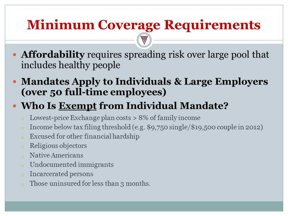 Minimum Coverage Requirements Affordability requires spreading risk over large pool that includes healthy people Mandates Apply to Individuals & Large Employers (over 50 full-time employees) Who Is Exempt from Individual Mandate.