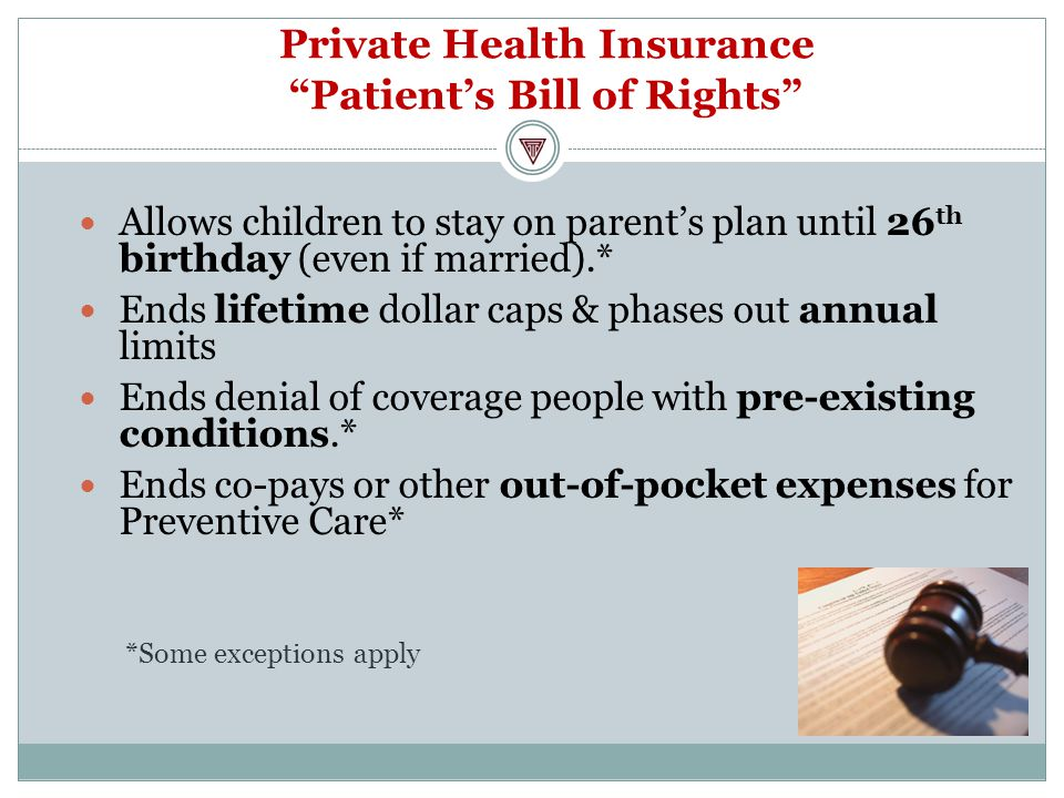 Private Health Insurance Patient's Bill of Rights Allows children to stay on parent's plan until 26 th birthday (even if married).* Ends lifetime dollar caps & phases out annual limits Ends denial of coverage people with pre-existing conditions.* Ends co-pays or other out-of-pocket expenses for Preventive Care* *Some exceptions apply