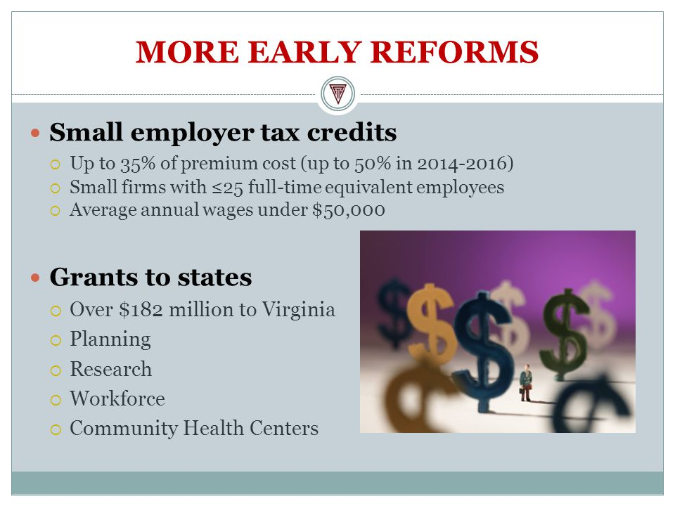 MORE EARLY REFORMS Small employer tax credits  Up to 35% of premium cost (up to 50% in )  Small firms with ≤25 full-time equivalent employees  Average annual wages under $50,000 Grants to states  Over $182 million to Virginia  Planning  Research  Workforce  Community Health Centers