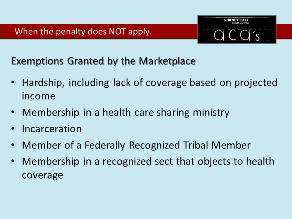 Exemptions Granted by the Marketplace Hardship, including lack of coverage based on projected income Membership in a health care sharing ministry Incarceration Member of a Federally Recognized Tribal Member Membership in a recognized sect that objects to health coverage When the penalty does NOT apply.