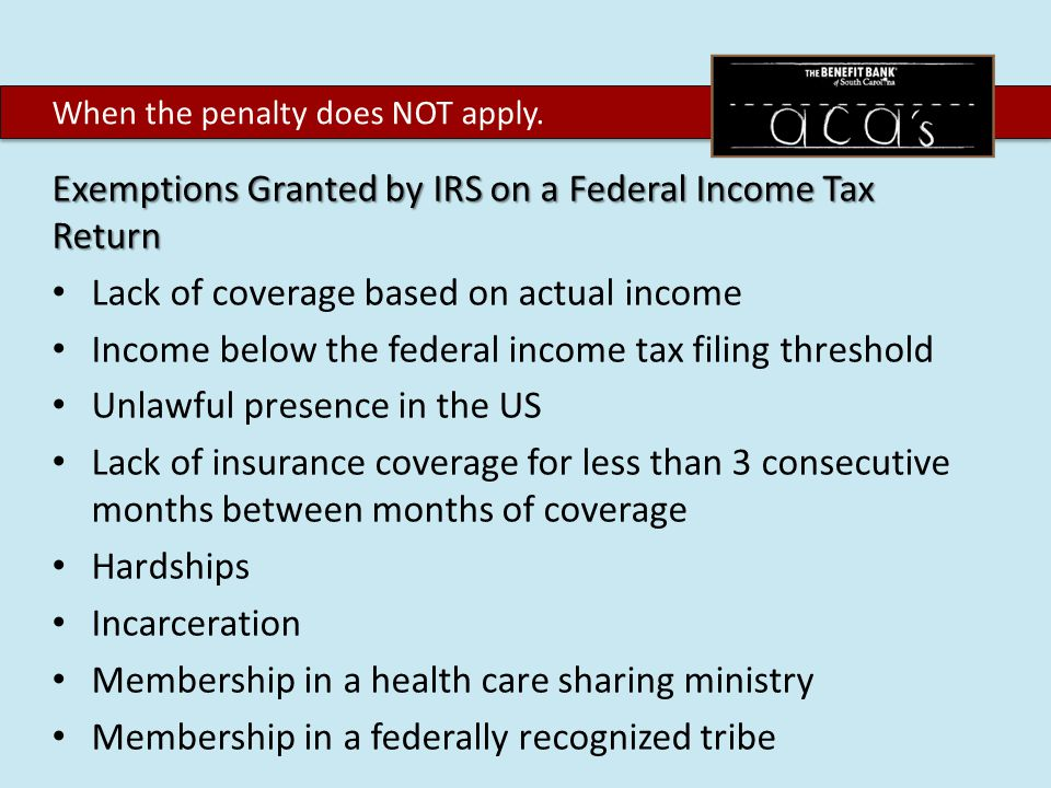 Exemptions Granted by IRS on a Federal Income Tax Return Lack of coverage based on actual income Income below the federal income tax filing threshold Unlawful presence in the US Lack of insurance coverage for less than 3 consecutive months between months of coverage Hardships Incarceration Membership in a health care sharing ministry Membership in a federally recognized tribe When the penalty does NOT apply.