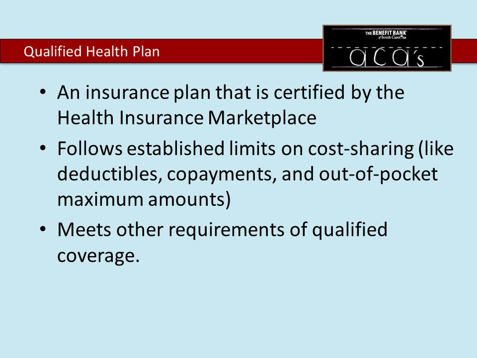An insurance plan that is certified by the Health Insurance Marketplace Follows established limits on cost-sharing (like deductibles, copayments, and out-of-pocket maximum amounts) Meets other requirements of qualified coverage.