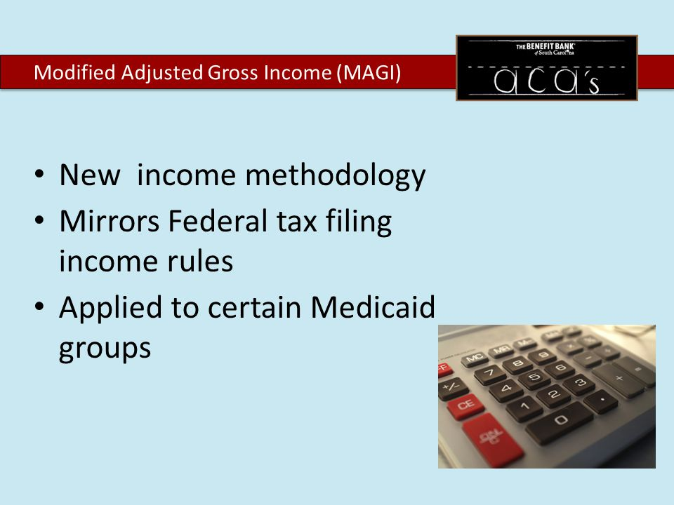 New income methodology Mirrors Federal tax filing income rules Applied to certain Medicaid groups Modified Adjusted Gross Income (MAGI)
