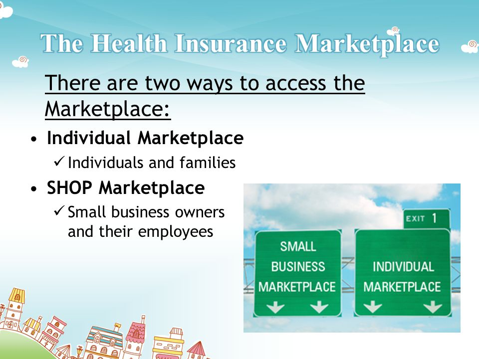 Individual Marketplace Individuals and families SHOP Marketplace Small business owners and their employees There are two ways to access the Marketplace: