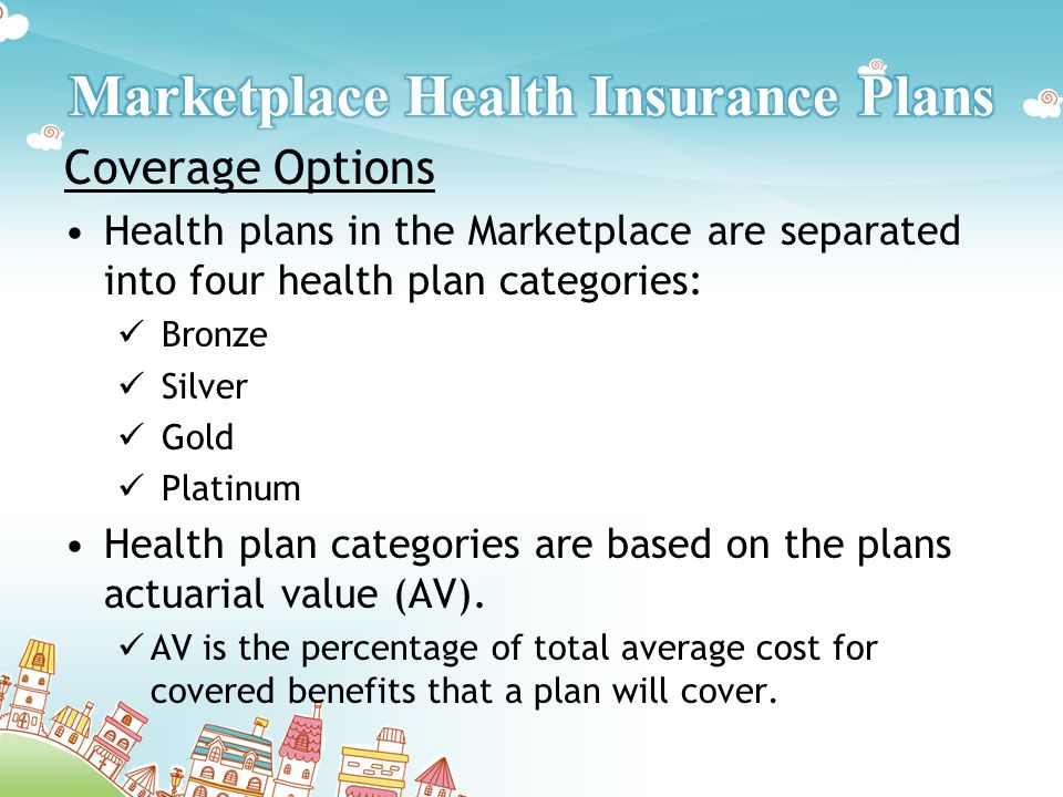 Coverage Options Health plans in the Marketplace are separated into four health plan categories: Bronze Silver Gold Platinum Health plan categories are based on the plans actuarial value (AV).