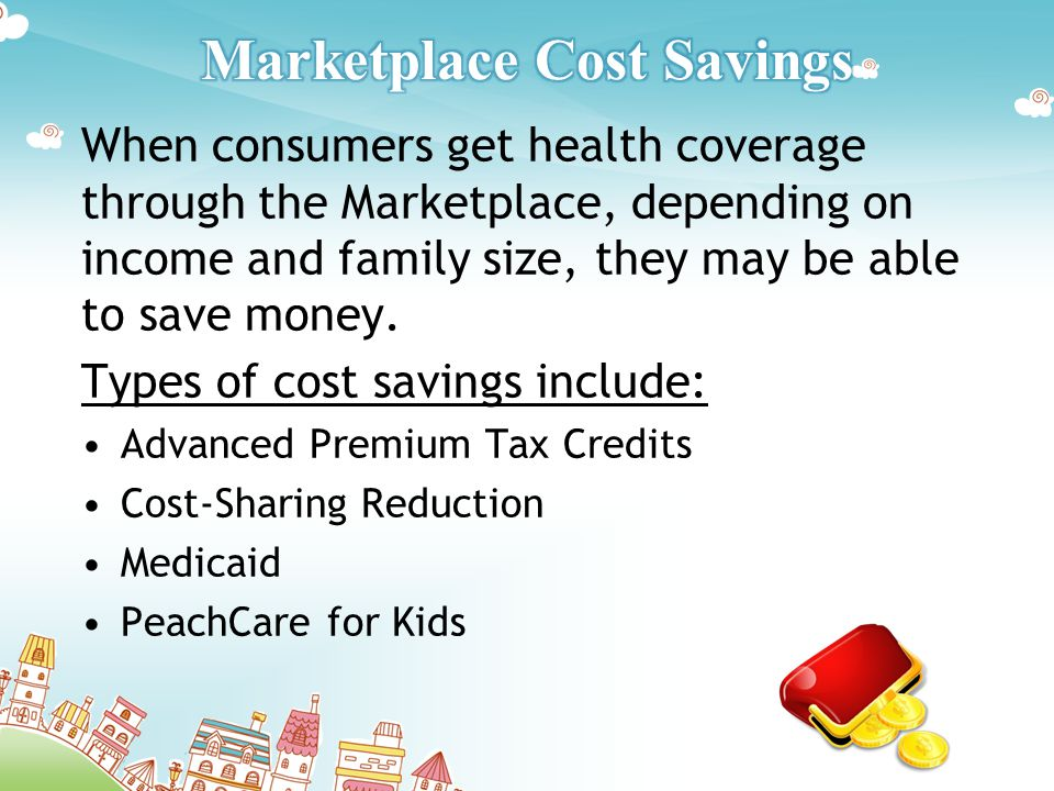 When consumers get health coverage through the Marketplace, depending on income and family size, they may be able to save money.