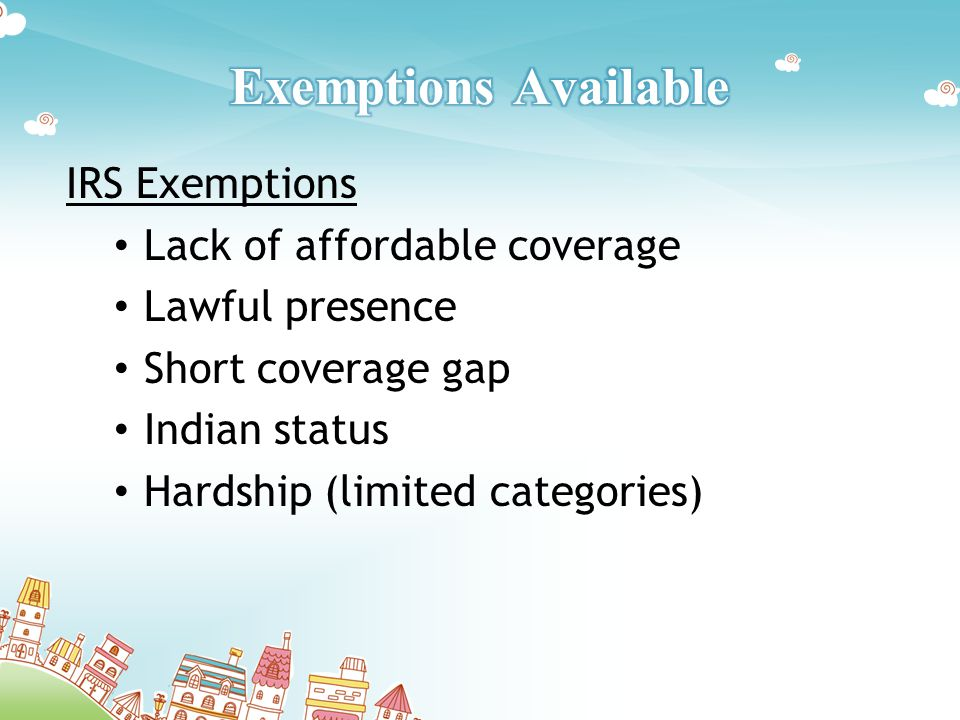 IRS Exemptions Lack of affordable coverage Lawful presence Short coverage gap Indian status Hardship (limited categories)