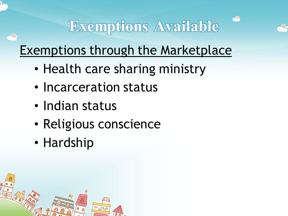 Exemptions through the Marketplace Health care sharing ministry Incarceration status Indian status Religious conscience Hardship