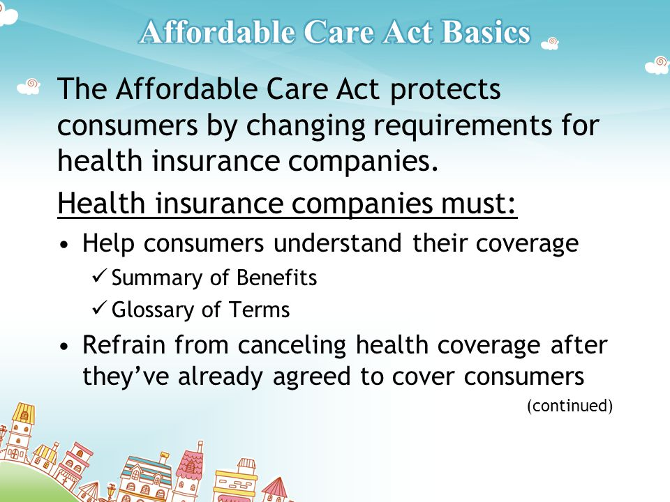 The Affordable Care Act protects consumers by changing requirements for health insurance companies.